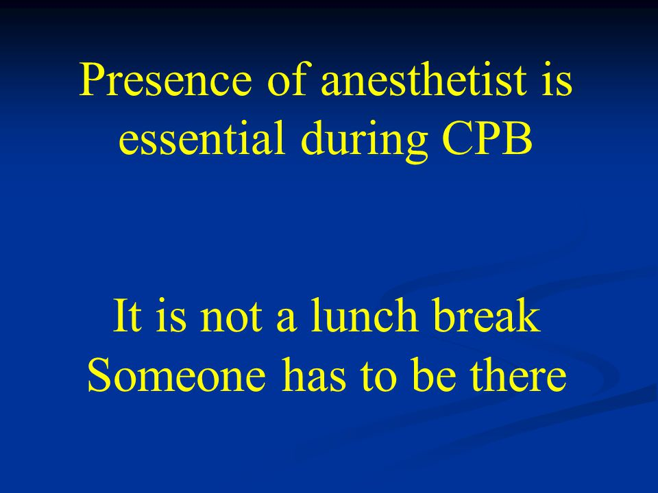 Presence of anesthetist is essential during CPB