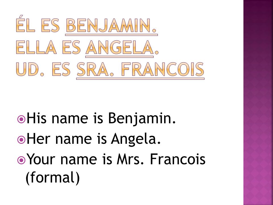 Él es Benjamin. Ella es Angela. Ud. Es sra. Francois