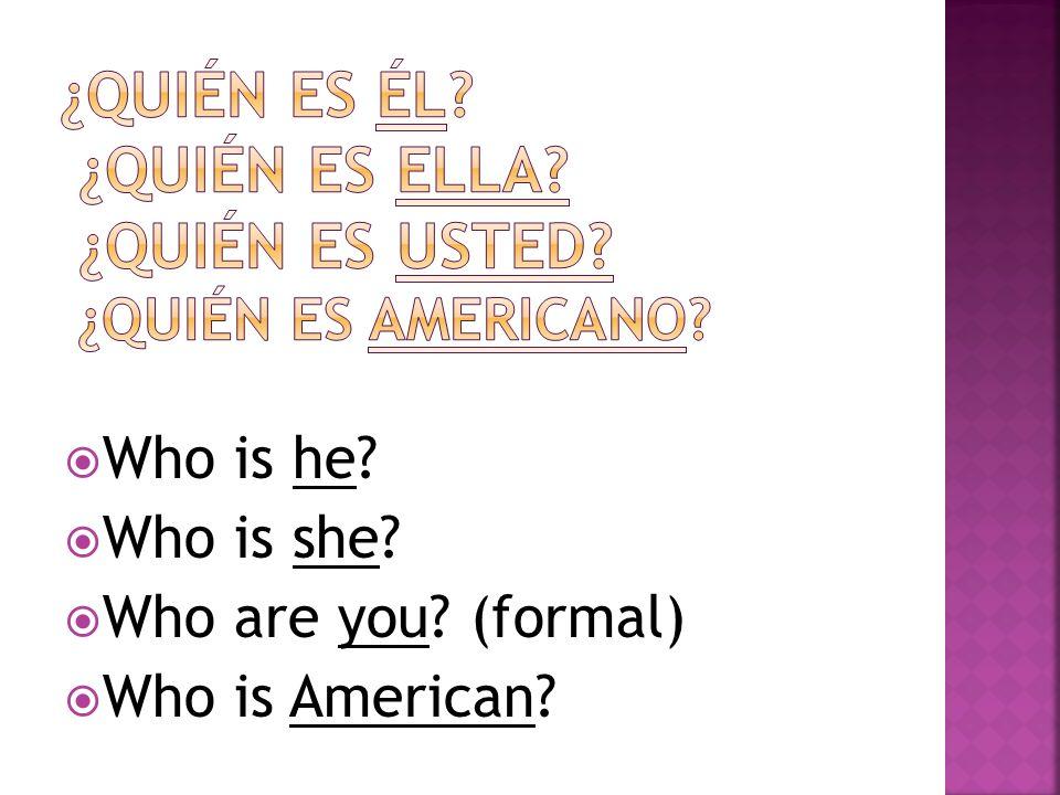 ¿quién es él ¿quién es ella ¿Quién es usted ¿Quién es americano