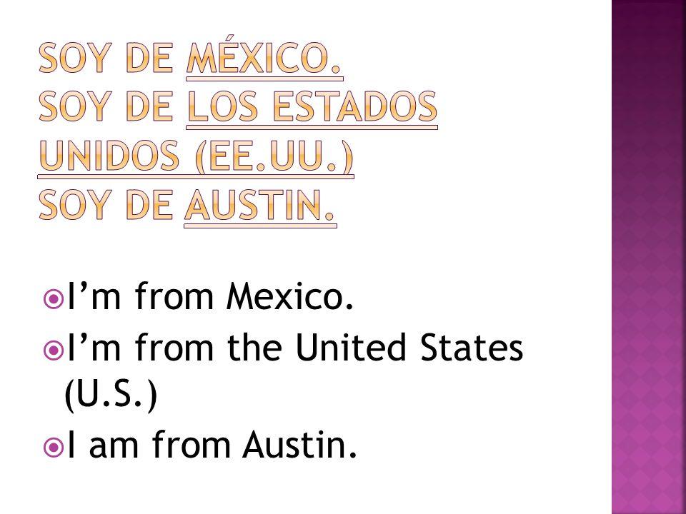 Soy de México. Soy de los estados unidos (ee.uu.) soy de austin.