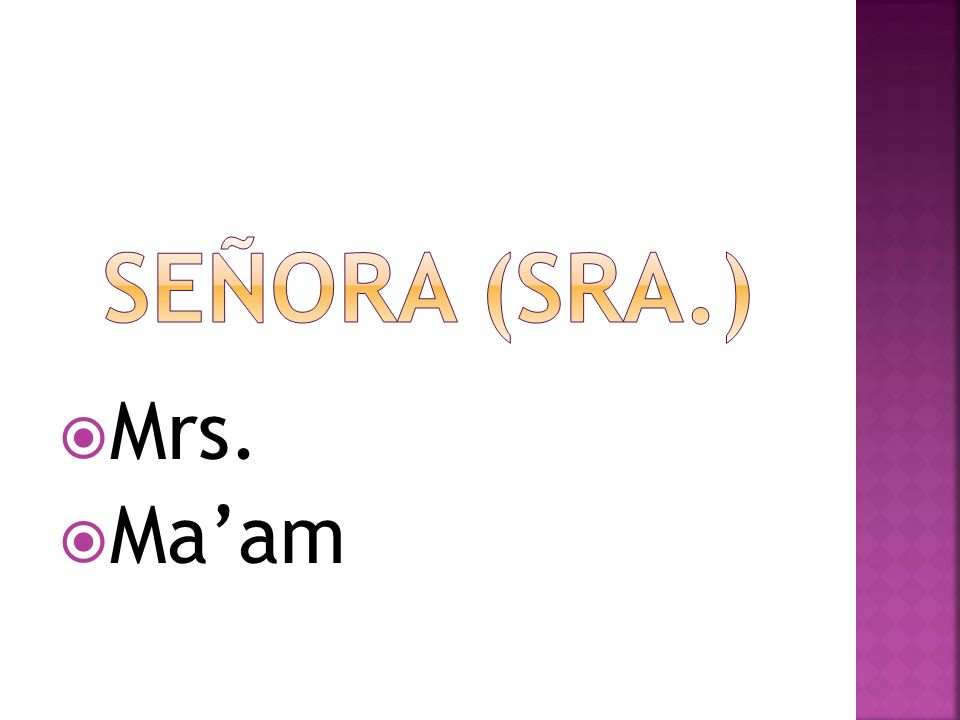 Señora (sra.) Mrs. Ma'am