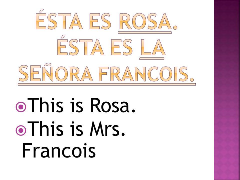 Ésta es rosa. Ésta es la señora francois.
