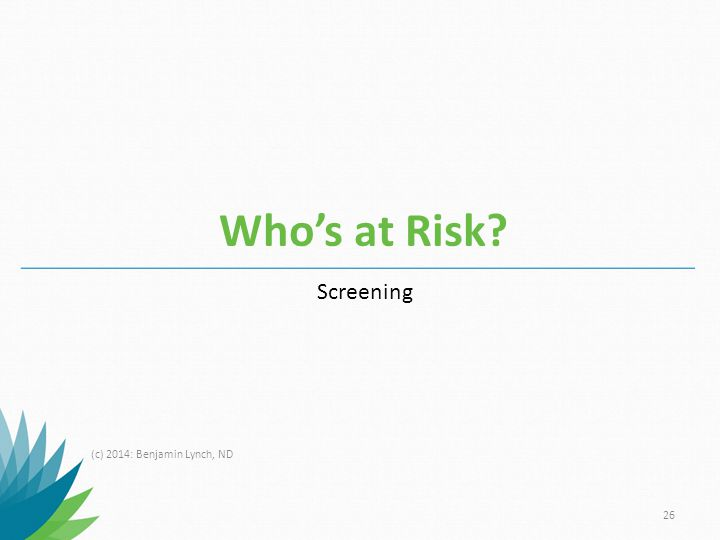 Who's at Risk Screening (c) 2014: Benjamin Lynch, ND