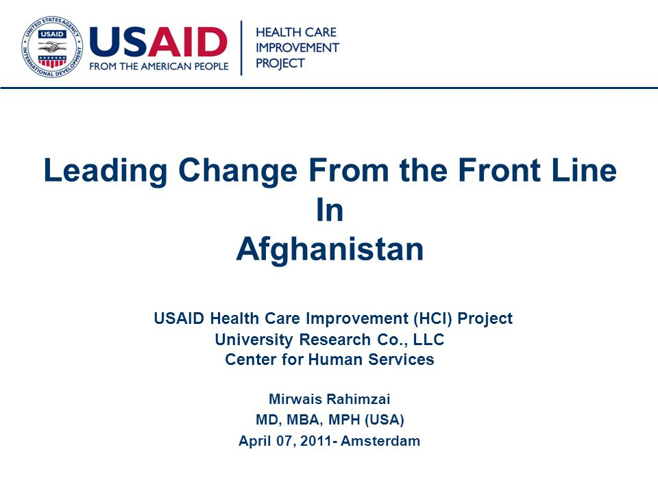 Leading Change From the Front Line In Afghanistan USAID Health Care Improvement (HCI) Project University Research Co., LLC Center for Human Services