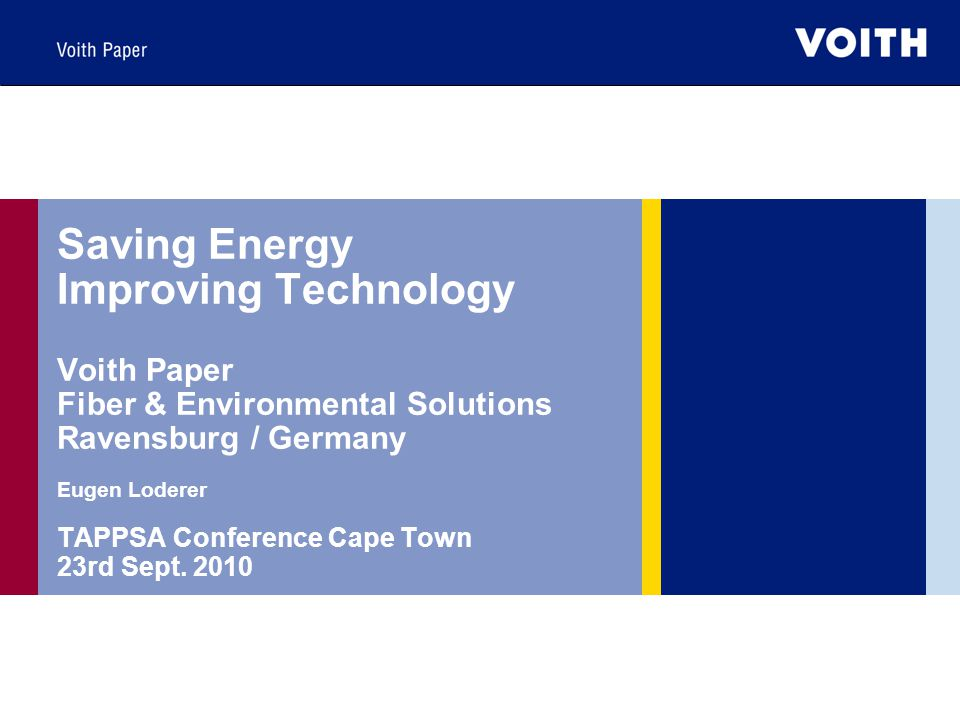 Saving Energy Improving Technology Voith Paper Fiber & Environmental Solutions Ravensburg / Germany Eugen Loderer TAPPSA Conference Cape Town 23rd Sept.
