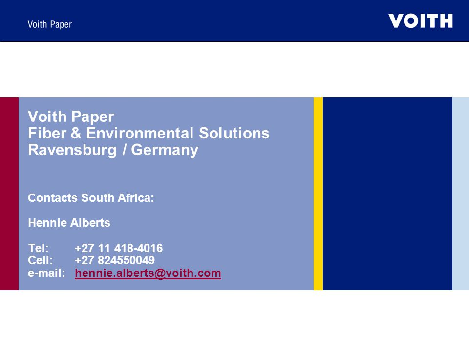 Voith Paper Fiber & Environmental Solutions Ravensburg / Germany Contacts South Africa: Hennie Alberts Tel: +27 11 418-4016 Cell: +27 824550049 e-mail: hennie.alberts@voith.com