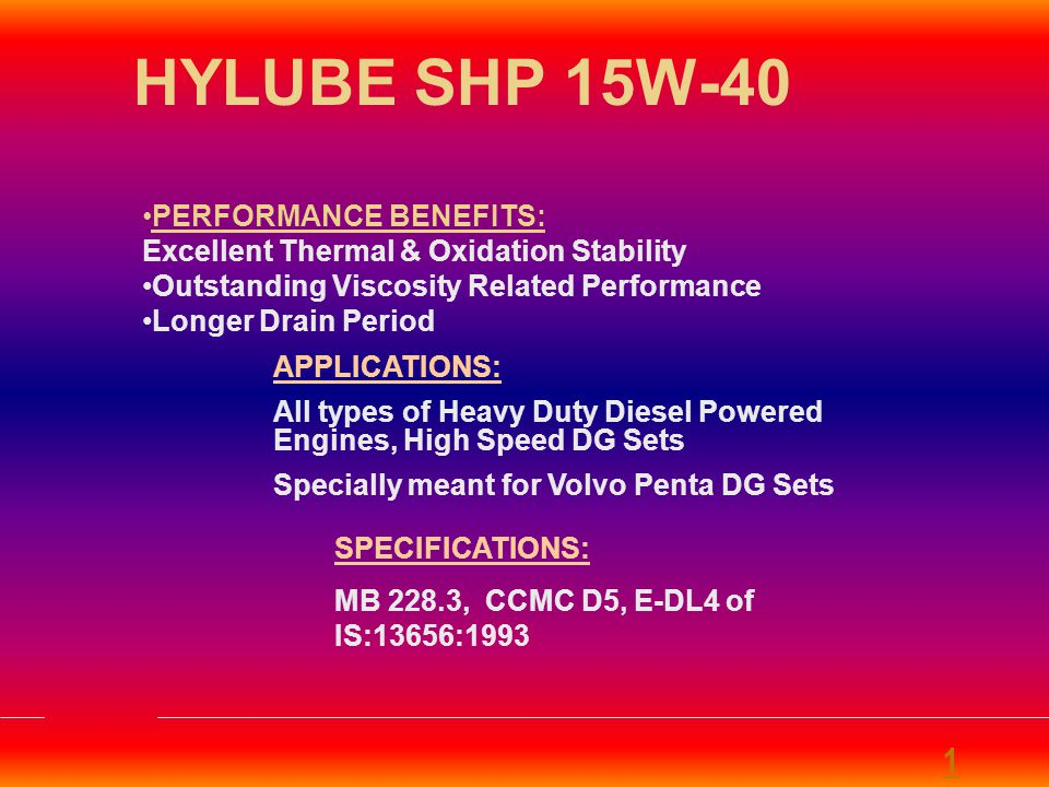 HYLUBE SHP 15W-40 PERFORMANCE BENEFITS: Excellent Thermal & Oxidation Stability. Outstanding Viscosity Related Performance.