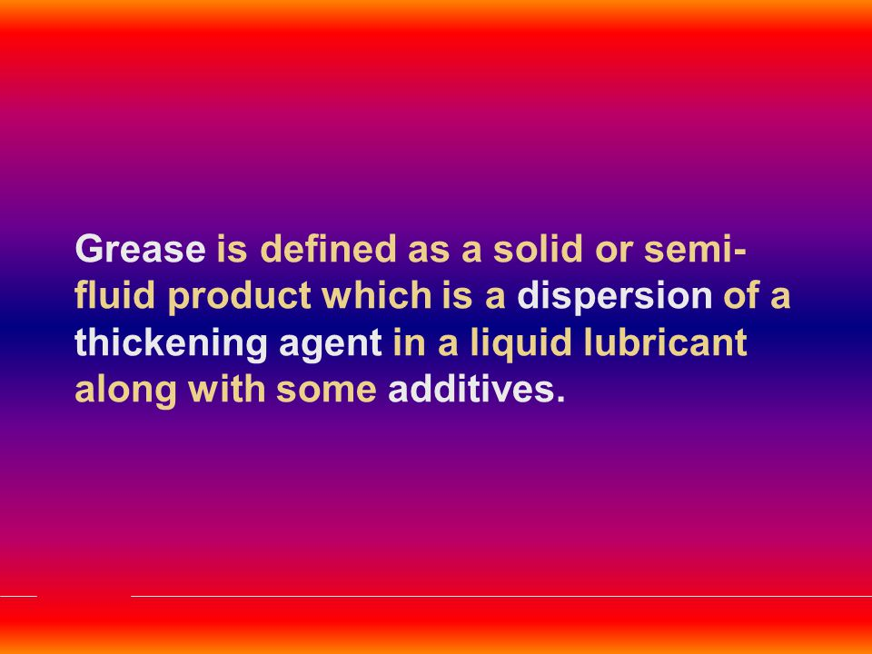 Grease is defined as a solid or semi-fluid product which is a dispersion of a thickening agent in a liquid lubricant along with some additives.