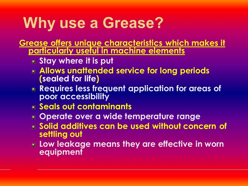 Why use a Grease Grease offers unique characteristics which makes it particularly useful in machine elements.
