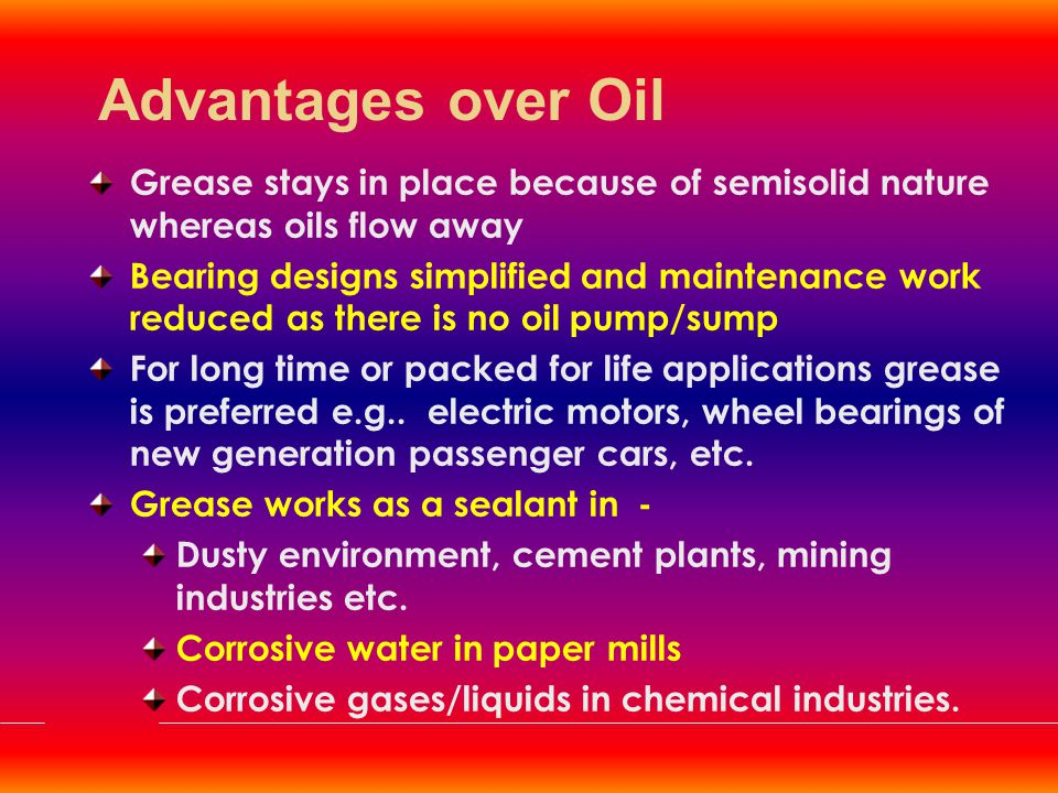 Advantages over Oil Grease stays in place because of semisolid nature whereas oils flow away.