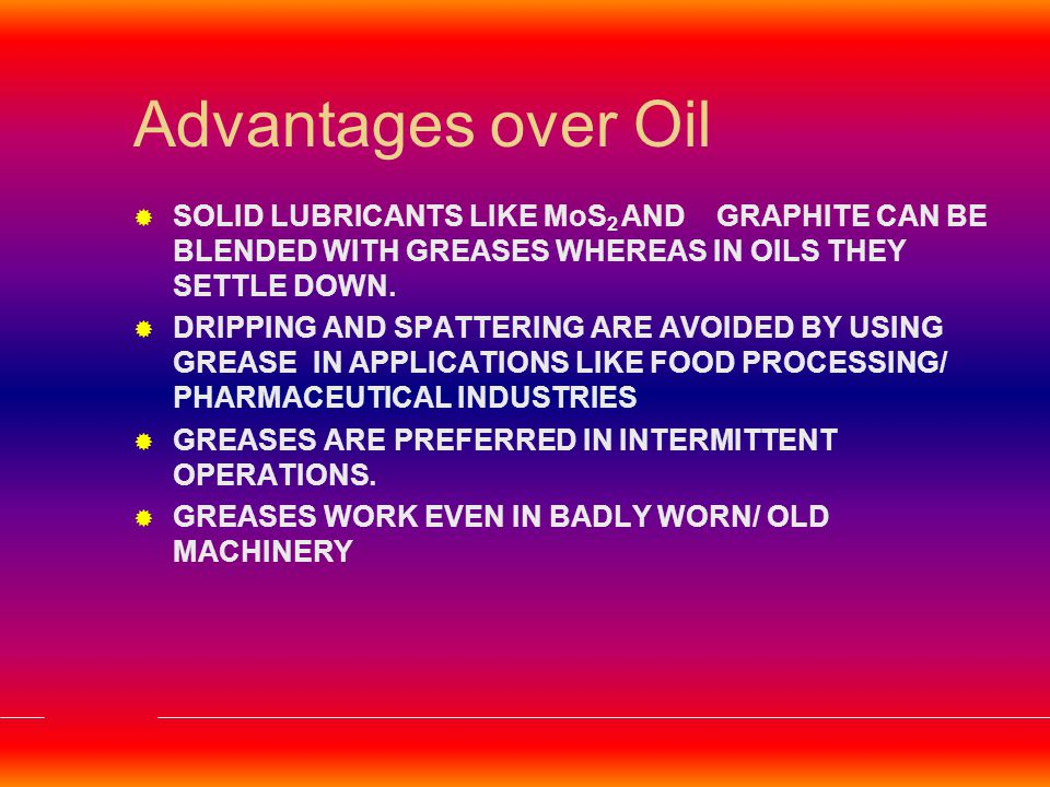 Advantages over Oil SOLID LUBRICANTS LIKE MoS2 AND GRAPHITE CAN BE BLENDED WITH GREASES WHEREAS IN OILS THEY SETTLE DOWN.
