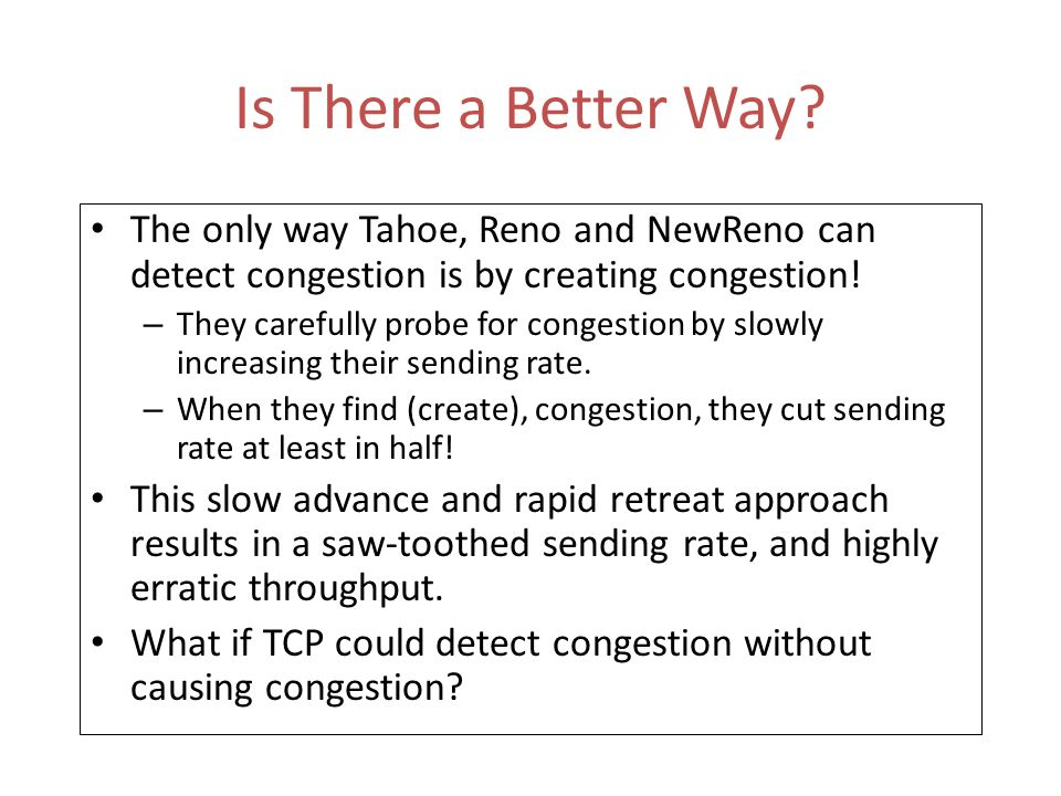 Is There a Better Way The only way Tahoe, Reno and NewReno can detect congestion is by creating congestion!