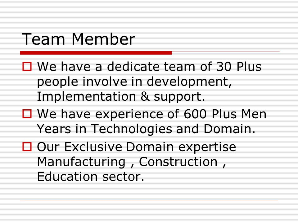 Team Member We have a dedicate team of 30 Plus people involve in development, Implementation & support.