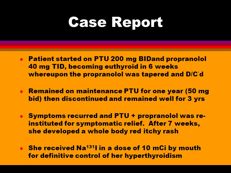 Case Report Patient started on PTU 200 mg BIDand propranolol 40 mg TID, becoming euthyroid in 6 weeks whereupon the propranolol was tapered and D/C'd.