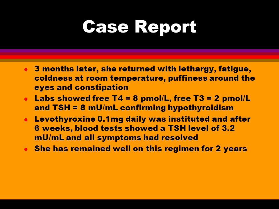 Case Report 3 months later, she returned with lethargy, fatigue, coldness at room temperature, puffiness around the eyes and constipation.