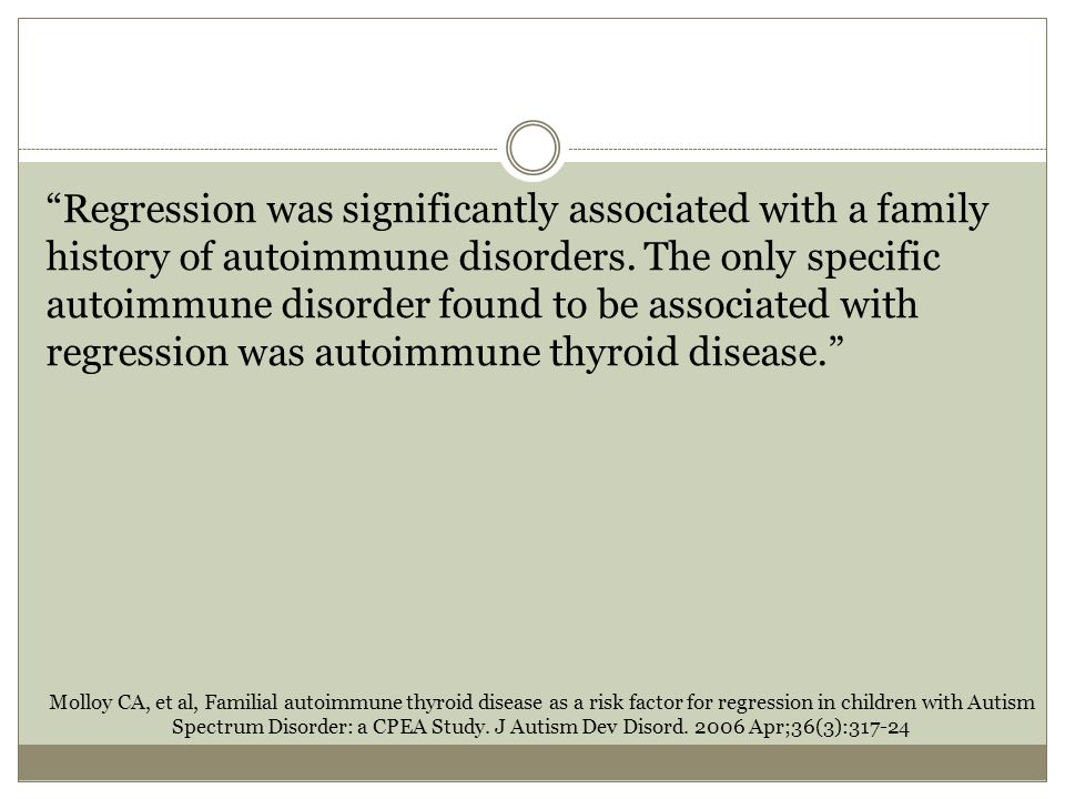 Regression was significantly associated with a family history of autoimmune disorders. The only specific autoimmune disorder found to be associated with regression was autoimmune thyroid disease.