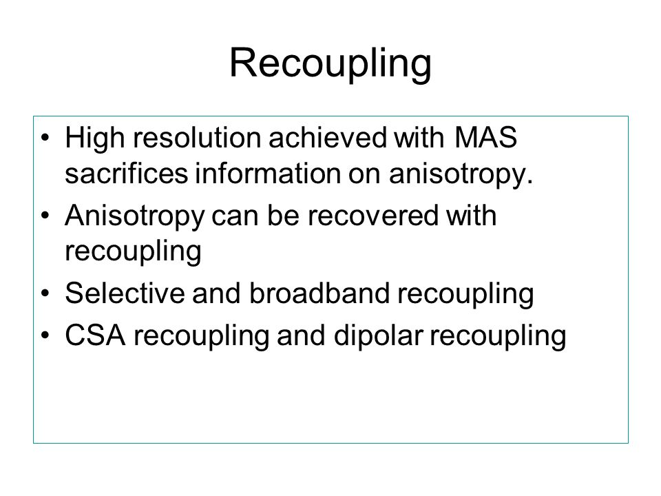 Recoupling High resolution achieved with MAS sacrifices information on anisotropy. Anisotropy can be recovered with recoupling.