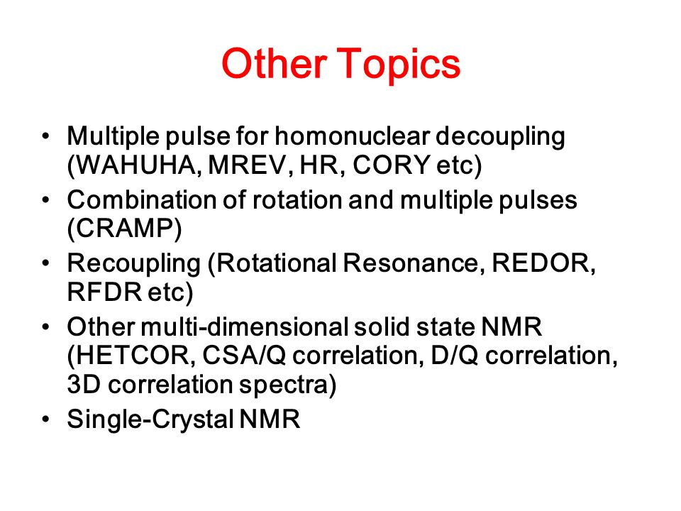 Other Topics Multiple pulse for homonuclear decoupling (WAHUHA, MREV, HR, CORY etc) Combination of rotation and multiple pulses (CRAMP)