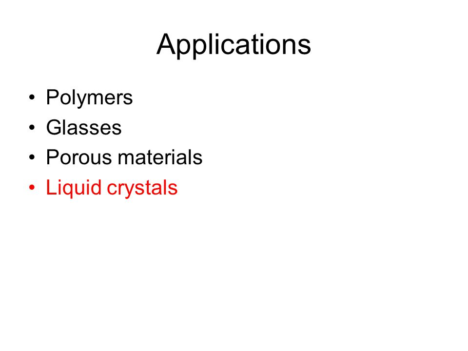Applications Polymers Glasses Porous materials Liquid crystals