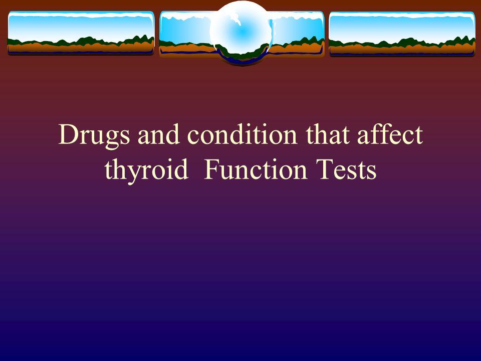 Drugs and condition that affect thyroid Function Tests