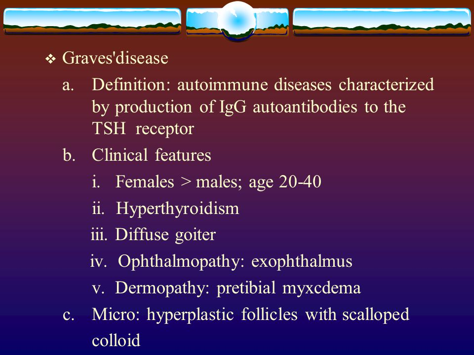 Graves disease a. Definition: autoimmune diseases characterized by production of IgG autoantibodies to the TSH receptor.