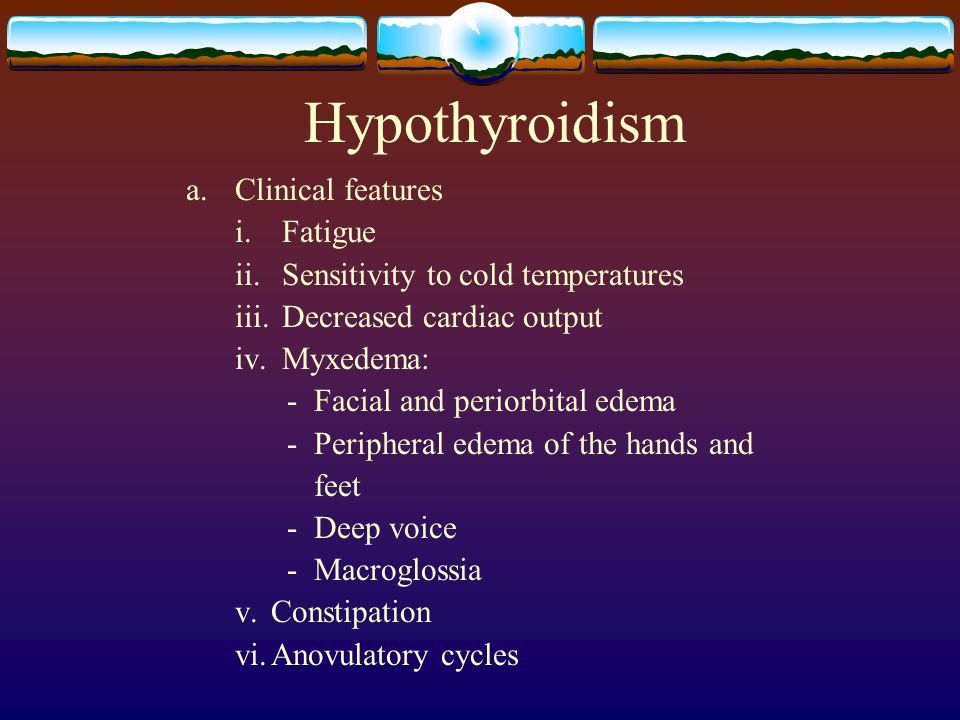 Hypothyroidism a. Clinical features i. Fatigue