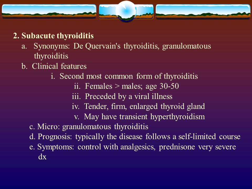 2. Subacute thyroiditis a. Synonyms: De Quervain s thyroiditis, granulomatous. thyroiditis. b. Clinical features.