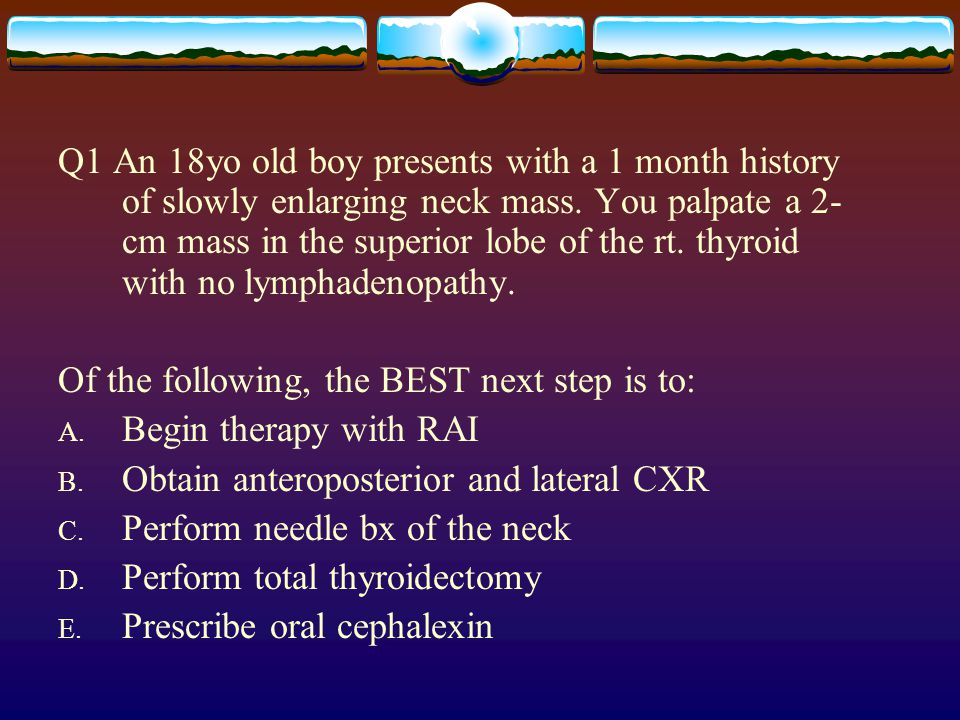 Q1 An 18yo old boy presents with a 1 month history of slowly enlarging neck mass. You palpate a 2-cm mass in the superior lobe of the rt. thyroid with no lymphadenopathy.