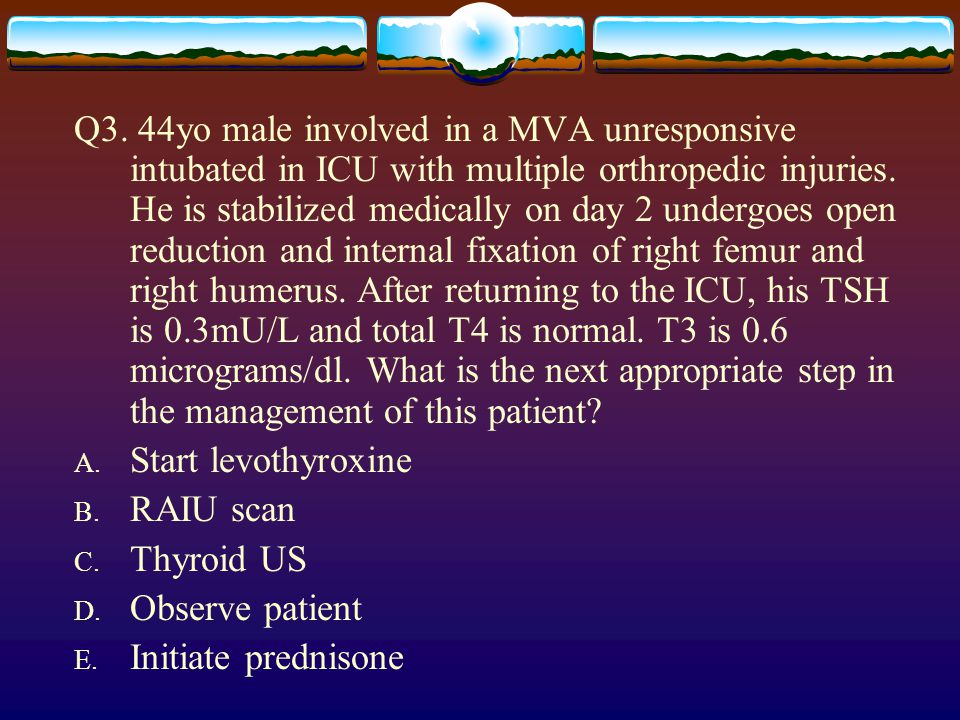 Q3. 44yo male involved in a MVA unresponsive intubated in ICU with multiple orthropedic injuries. He is stabilized medically on day 2 undergoes open reduction and internal fixation of right femur and right humerus. After returning to the ICU, his TSH is 0.3mU/L and total T4 is normal. T3 is 0.6 micrograms/dl. What is the next appropriate step in the management of this patient