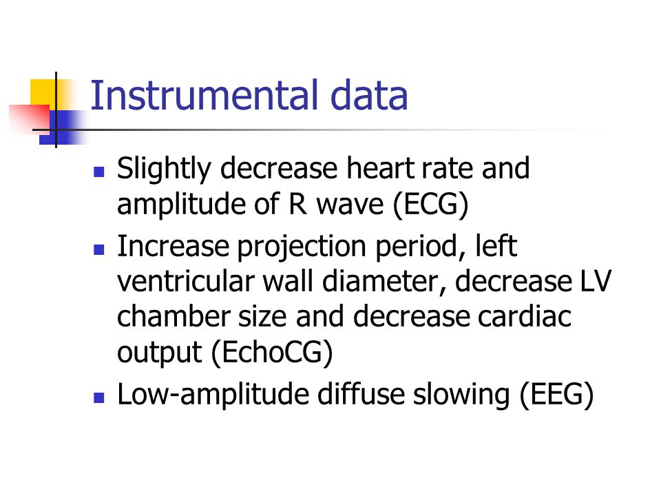 Instrumental data Slightly decrease heart rate and amplitude of R wave (ECG)
