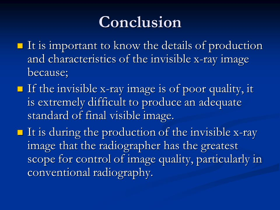 Conclusion It is important to know the details of production and characteristics of the invisible x-ray image because;