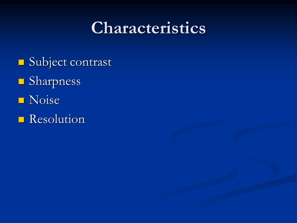 Characteristics Subject contrast Sharpness Noise Resolution