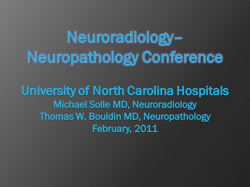 Neuroradiology–Neuropathology Conference University of North Carolina Hospitals Michael Solle MD, Neuroradiology Thomas W.