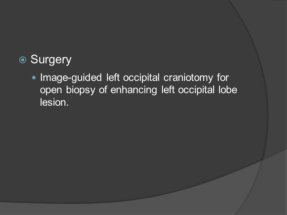 Surgery Image-guided left occipital craniotomy for open biopsy of enhancing left occipital lobe lesion.