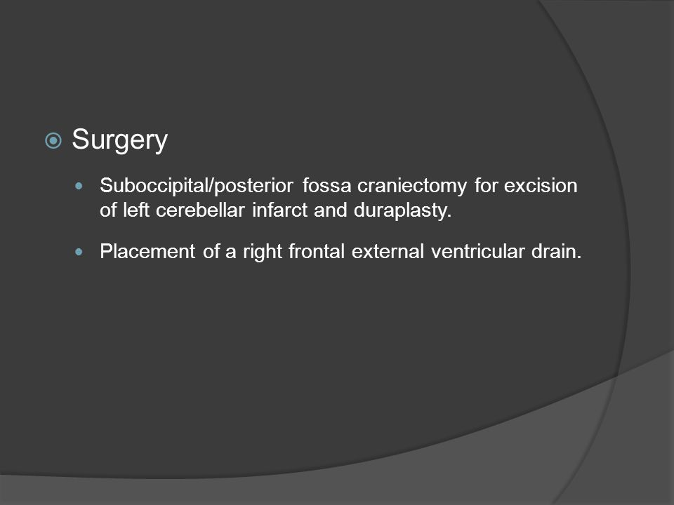 Surgery Suboccipital/posterior fossa craniectomy for excision of left cerebellar infarct and duraplasty.