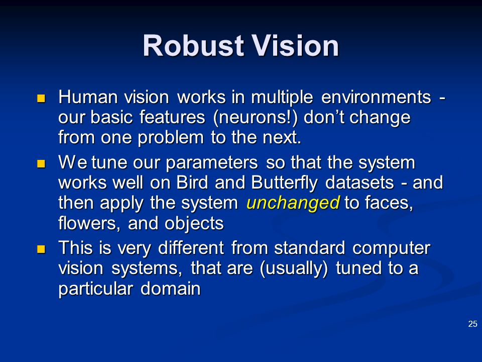 3/22/2017 Robust Vision. Human vision works in multiple environments - our basic features (neurons!) don't change from one problem to the next.