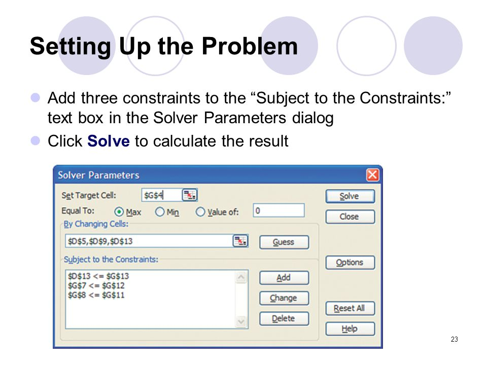 Setting Up the Problem Add three constraints to the Subject to the Constraints: text box in the Solver Parameters dialog.
