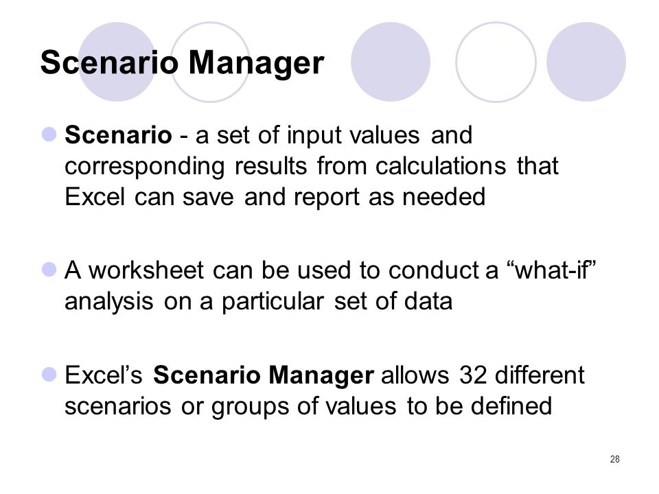 Scenario Manager Scenario - a set of input values and corresponding results from calculations that Excel can save and report as needed.