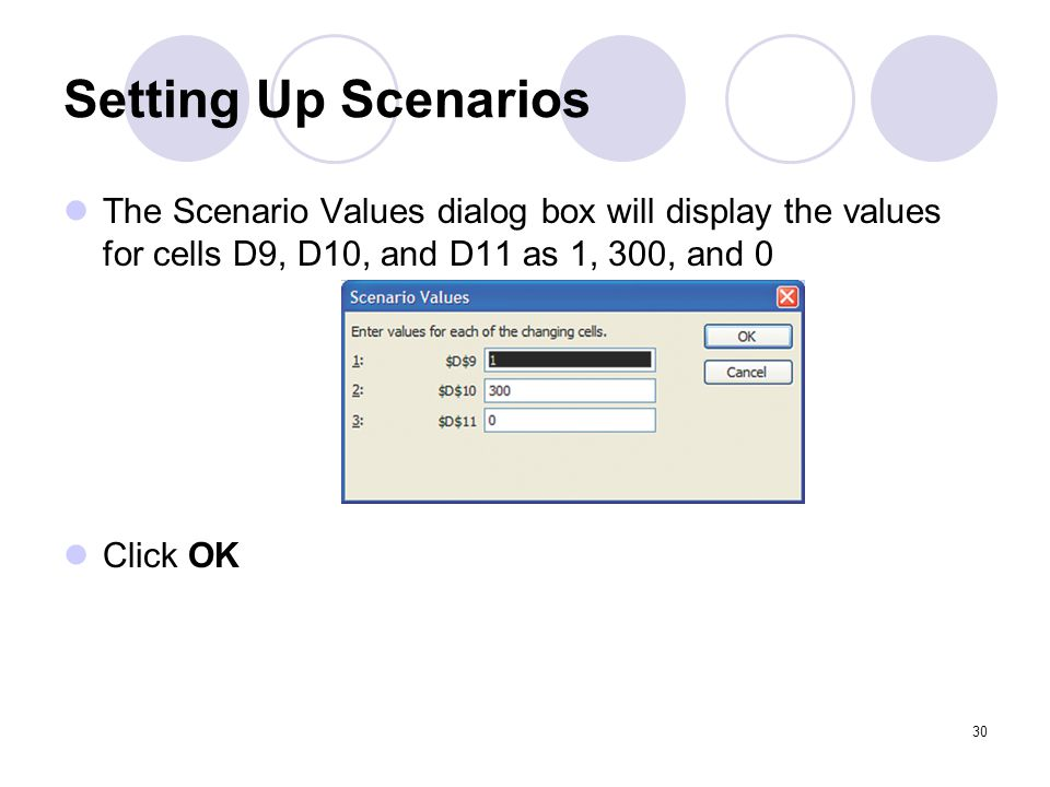 Setting Up Scenarios The Scenario Values dialog box will display the values for cells D9, D10, and D11 as 1, 300, and 0.