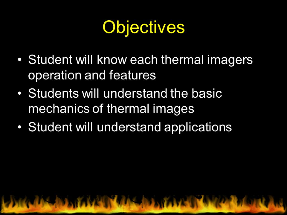 Objectives Student will know each thermal imagers operation and features. Students will understand the basic mechanics of thermal images.