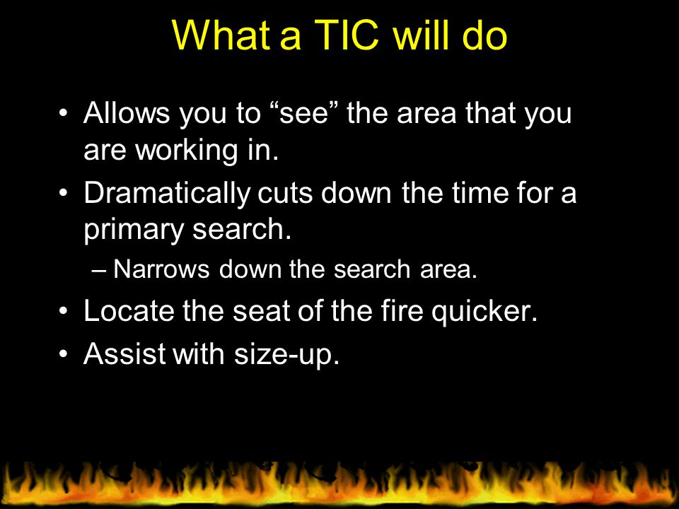 What a TIC will do Allows you to see the area that you are working in. Dramatically cuts down the time for a primary search.