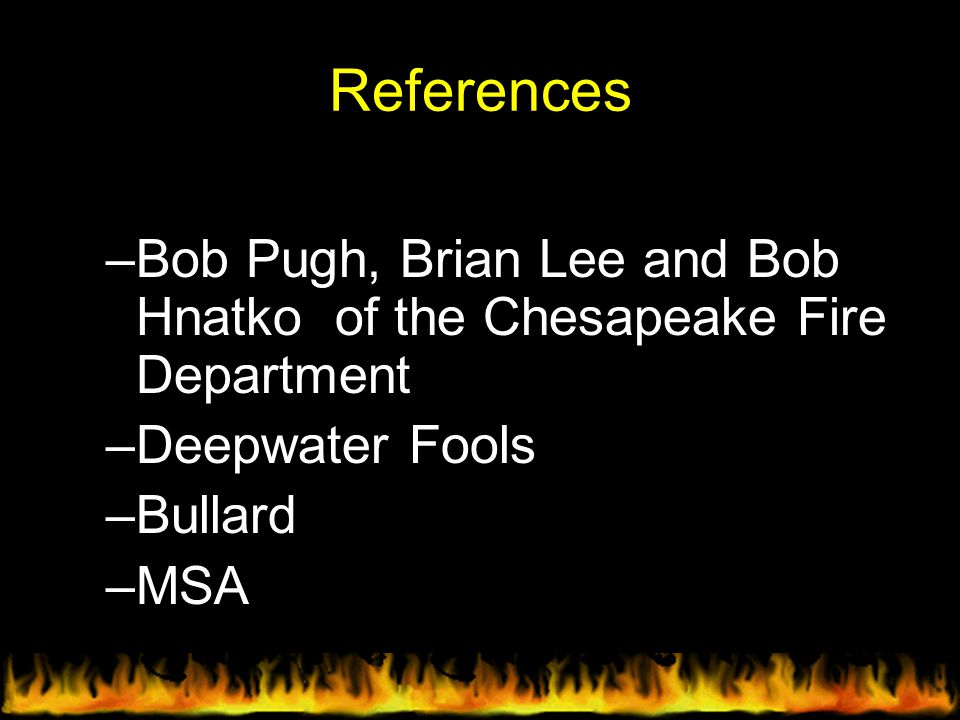 References Bob Pugh, Brian Lee and Bob Hnatko of the Chesapeake Fire Department. Deepwater Fools.
