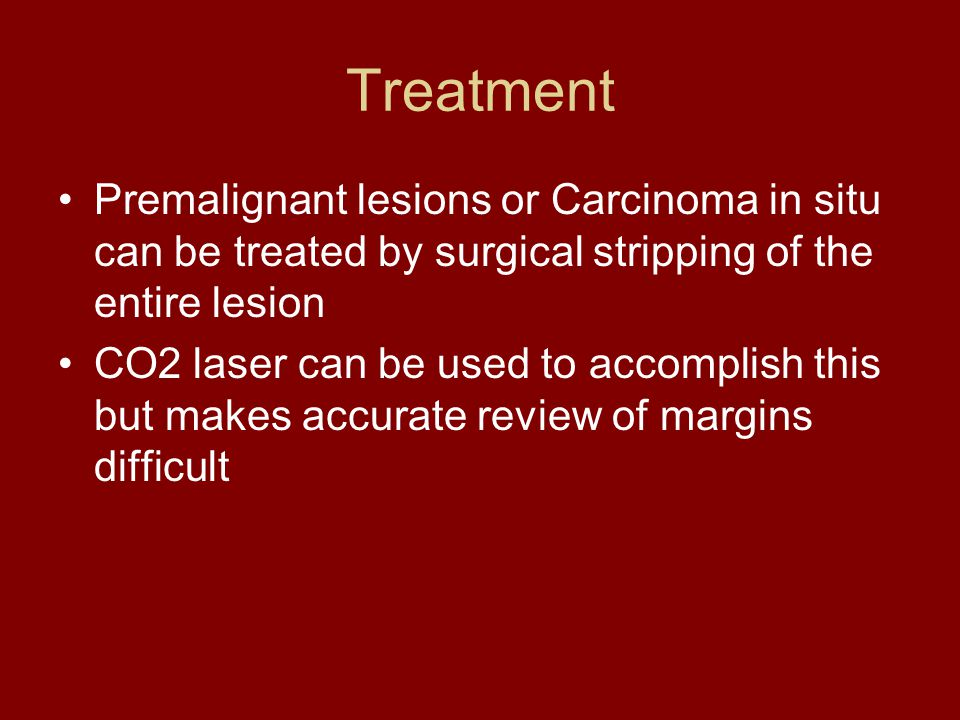Treatment Premalignant lesions or Carcinoma in situ can be treated by surgical stripping of the entire lesion.