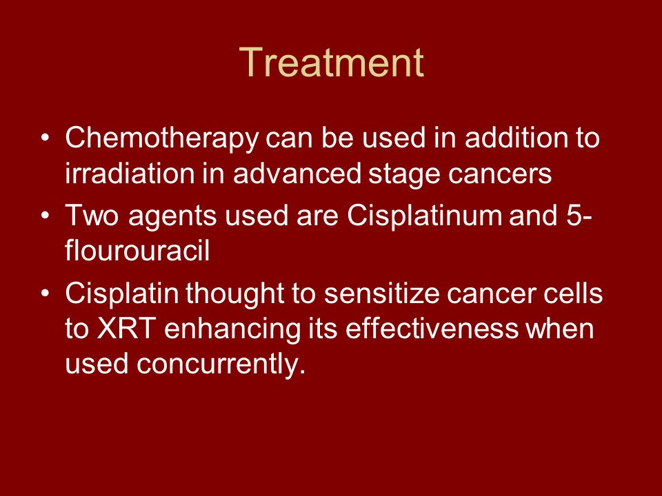 Treatment Chemotherapy can be used in addition to irradiation in advanced stage cancers. Two agents used are Cisplatinum and 5-flourouracil.