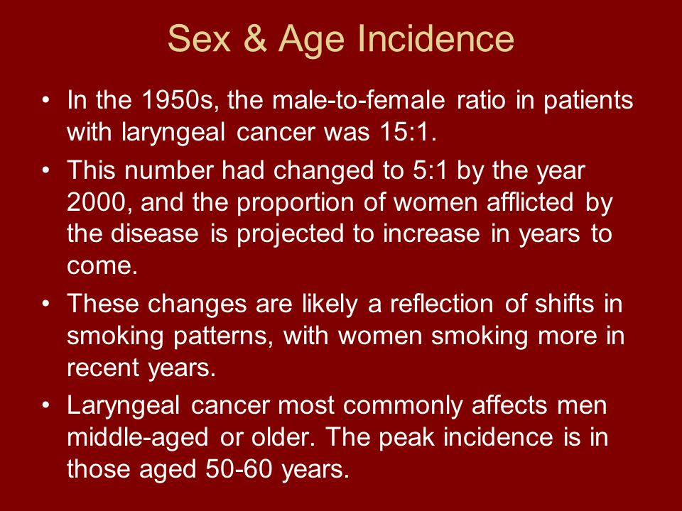 Sex & Age Incidence In the 1950s, the male-to-female ratio in patients with laryngeal cancer was 15:1.