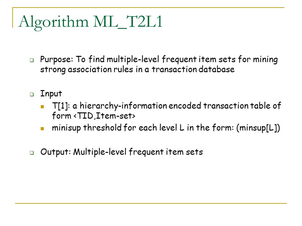 Algorithm ML_T2L1 Purpose: To find multiple-level frequent item sets for mining strong association rules in a transaction database.