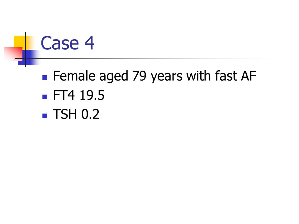 Case 4 Female aged 79 years with fast AF FT4 19.5 TSH 0.2