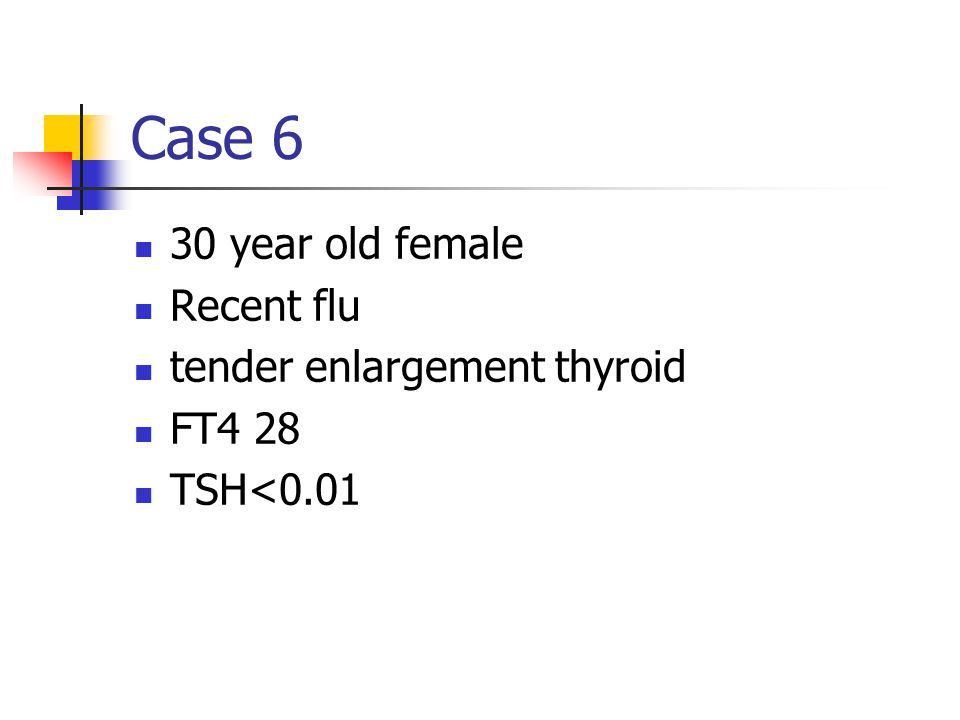 Case 6 30 year old female Recent flu tender enlargement thyroid FT4 28