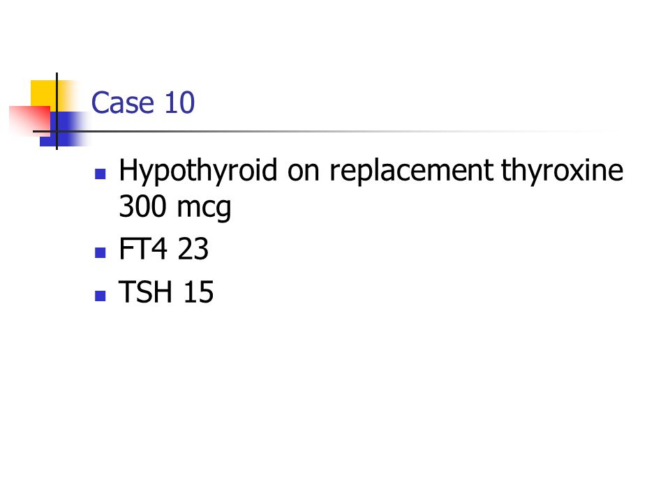 Case 10 Hypothyroid on replacement thyroxine 300 mcg FT4 23 TSH 15