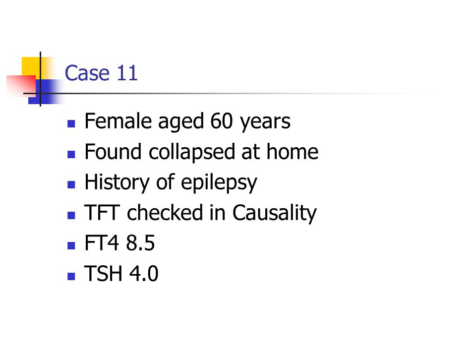 Case 11 Female aged 60 years. Found collapsed at home. History of epilepsy. TFT checked in Causality.